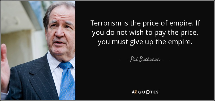 Terrorism is the price of empire. If you do not wish to pay the price, you must give up the empire. - Pat Buchanan