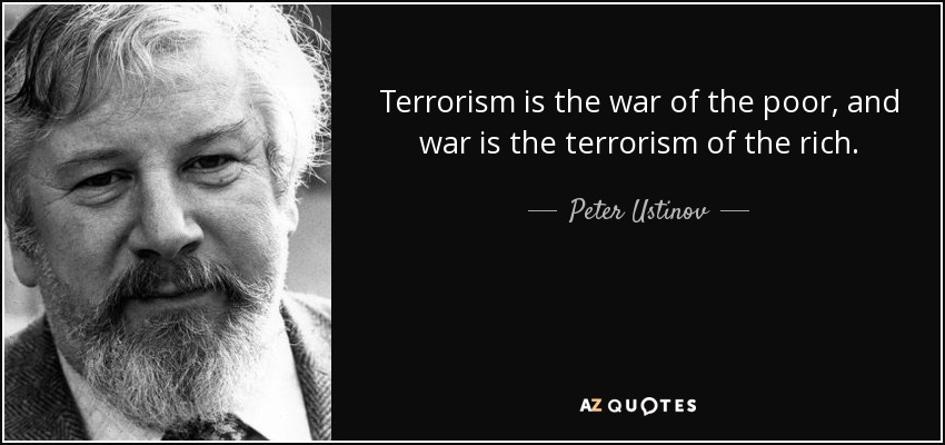 Terrorism is the war of the poor, and war is the terrorism of the rich. - Peter Ustinov
