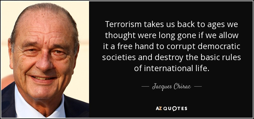 Terrorism takes us back to ages we thought were long gone if we allow it a free hand to corrupt democratic societies and destroy the basic rules of international life. - Jacques Chirac