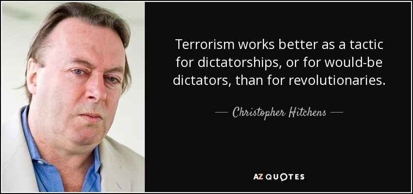 Terrorism works better as a tactic for dictatorships, or for would-be dictators, than for revolutionaries . - Christopher Hitchens