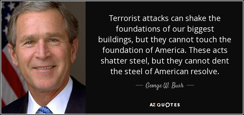 Terrorist attacks can shake the foundations of our biggest buildings, but they cannot touch the foundation of America. These acts shatter steel, but they cannot dent the steel of American resolve. - George W. Bush