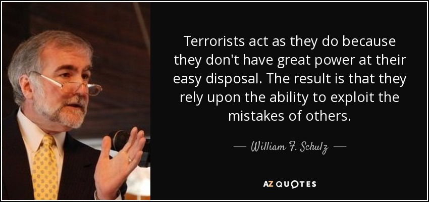 Terrorists act as they do because they don't have great power at their easy disposal. The result is that they rely upon the ability to exploit the mistakes of others. - William F. Schulz