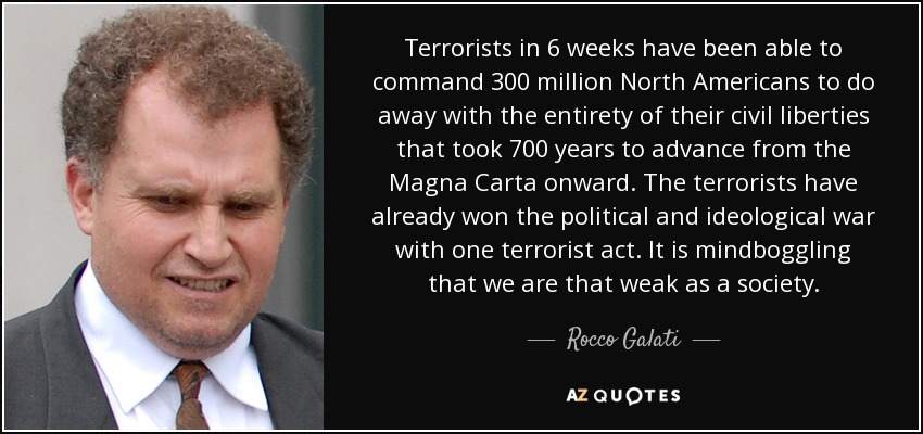 Terrorists in 6 weeks have been able to command 300 million North Americans to do away with the entirety of their civil liberties that took 700 years to advance from the Magna Carta onward. The terrorists have already won the political and ideological war with one terrorist act. It is mindboggling that we are that weak as a society. - Rocco Galati