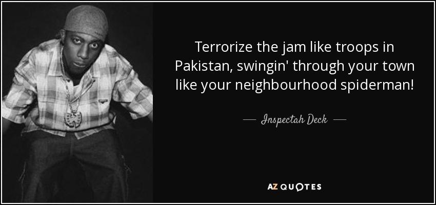 Terrorize the jam like troops in Pakistan, swingin' through your town like your neighbourhood spiderman! - Inspectah Deck