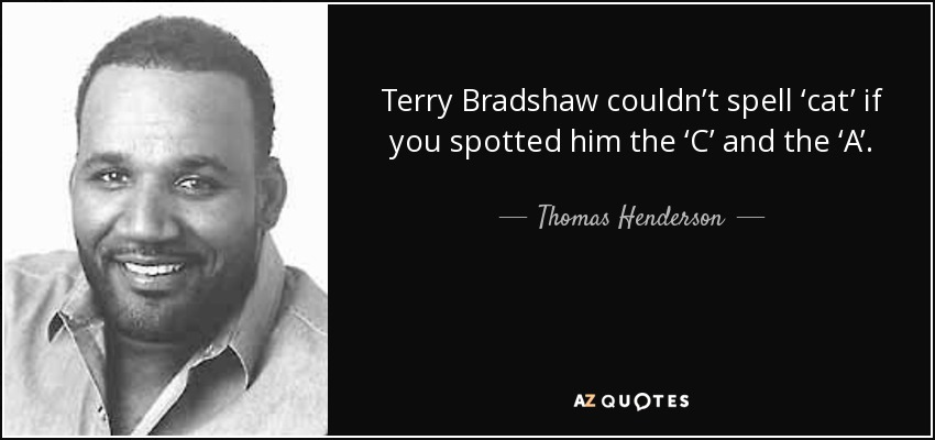 Terry Bradshaw couldn't spell 'cat' if you spotted him the 'C' and the 'A'. - Thomas Henderson