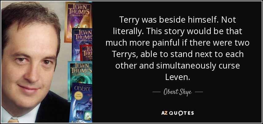 Terry was beside himself. Not literally. This story would be that much more painful if there were two Terrys, able to stand next to each other and simultaneously curse Leven. - Obert Skye