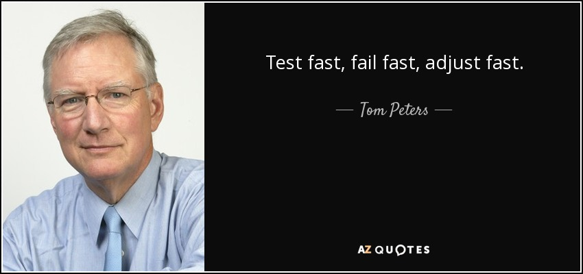 Test fast, fail fast, adjust fast. - Tom Peters