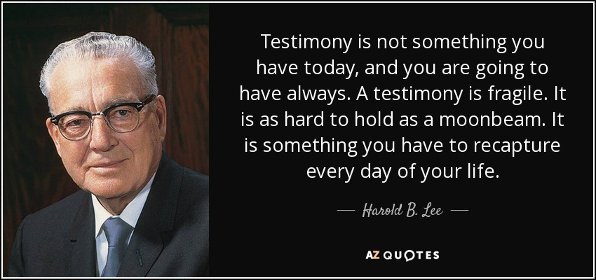 Testimony is not something you have today, and you are going to have always. A testimony is fragile. It is as hard to hold as a moonbeam. It is something you have to recapture every day of your life. - Harold B. Lee