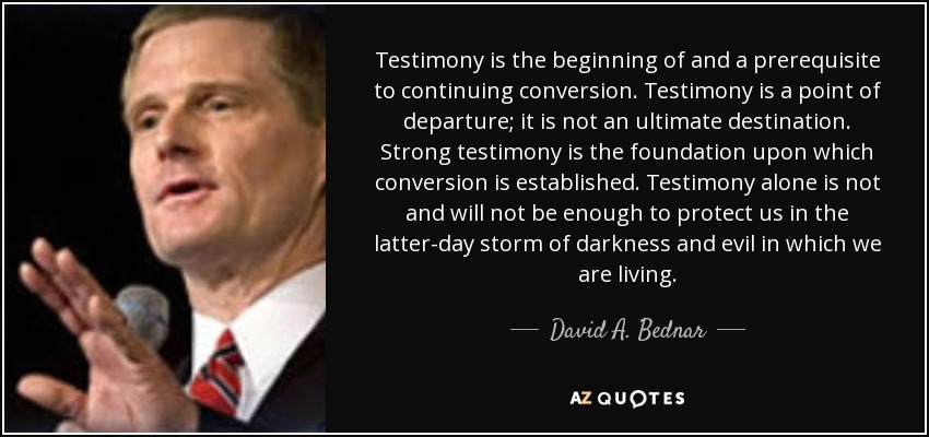 Testimony is the beginning of and a prerequisite to continuing conversion. Testimony is a point of departure; it is not an ultimate destination. Strong testimony is the foundation upon which conversion is established. Testimony alone is not and will not be enough to protect us in the latter-day storm of darkness and evil in which we are living. - David A. Bednar