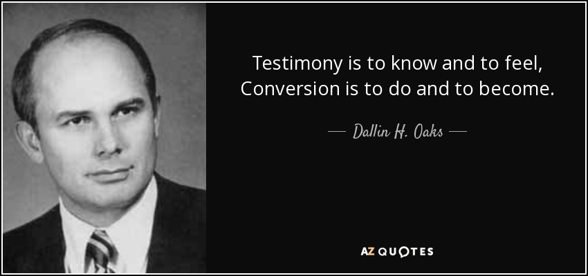 Testimony is to know and to feel, Conversion is to do and to become. - Dallin H. Oaks