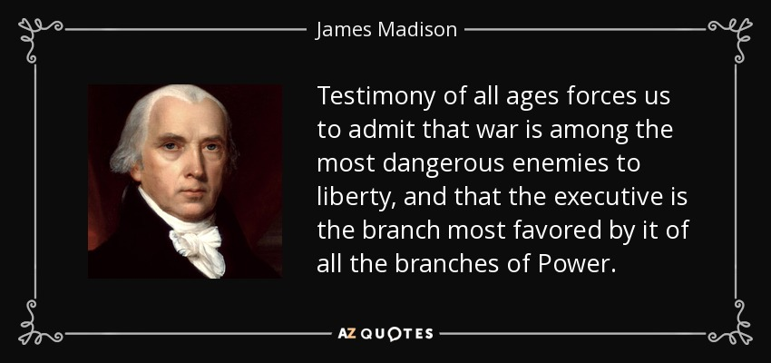 Testimony of all ages forces us to admit that war is among the most dangerous enemies to liberty, and that the executive is the branch most favored by it of all the branches of Power. - James Madison