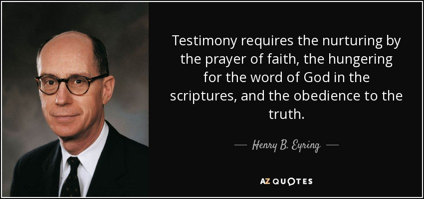Testimony requires the nurturing by the prayer of faith, the hungering for the word of God in the scriptures, and the obedience to the truth. - Henry B. Eyring