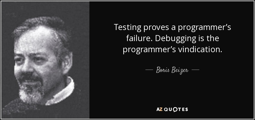 Testing proves a programmer's failure. Debugging is the programmer's vindication. - Boris Beizer