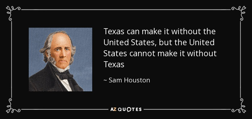 Texas can make it without the United States, but the United States cannot make it without Texas - Sam Houston