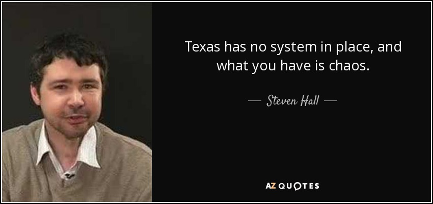 Texas has no system in place, and what you have is chaos. - Steven Hall
