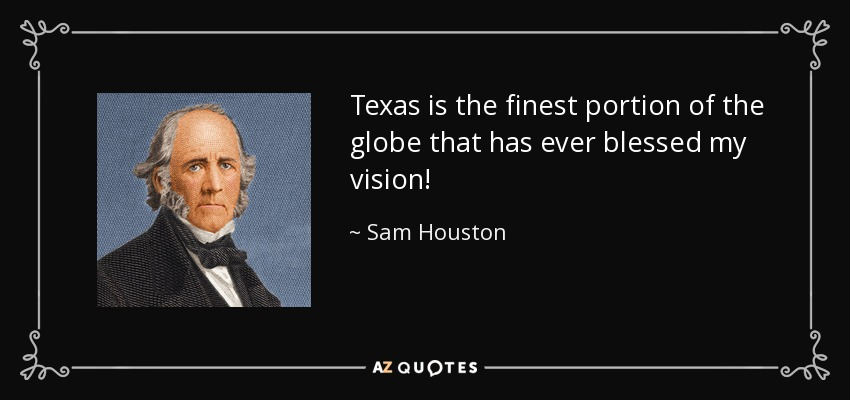 Texas is the finest portion of the globe that has ever blessed my vision! - Sam Houston