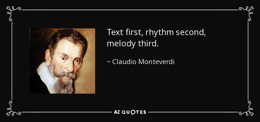 Text first, rhythm second, melody third. - Claudio Monteverdi