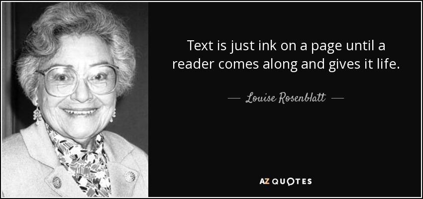 Text is just ink on a page until a reader comes along and gives it life. - Louise Rosenblatt