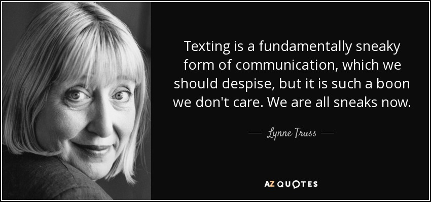 Texting is a fundamentally sneaky form of communication, which we should despise, but it is such a boon we don't care. We are all sneaks now. - Lynne Truss
