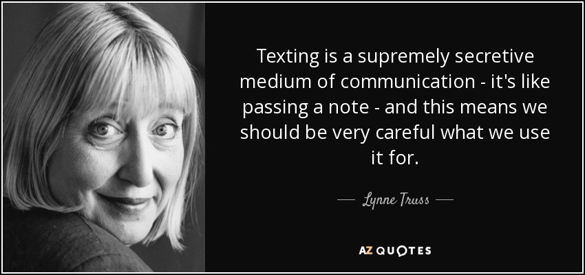 Texting is a supremely secretive medium of communication - it's like passing a note - and this means we should be very careful what we use it for. - Lynne Truss