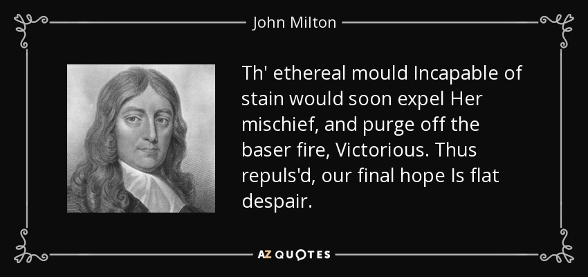 Th' ethereal mould Incapable of stain would soon expel Her mischief, and purge off the baser fire, Victorious. Thus repuls'd, our final hope Is flat despair. - John Milton