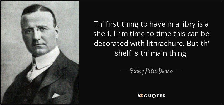Th' first thing to have in a libry is a shelf. Fr'm time to time this can be decorated with lithrachure. But th' shelf is th' main thing. - Finley Peter Dunne