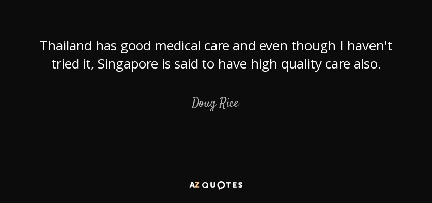 Thailand has good medical care and even though I haven't tried it, Singapore is said to have high quality care also. - Doug Rice