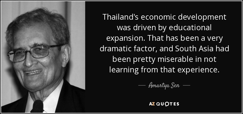 Thailand's economic development was driven by educational expansion. That has been a very dramatic factor, and South Asia had been pretty miserable in not learning from that experience. - Amartya Sen