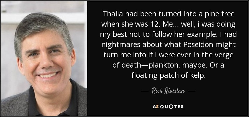 Thalia had been turned into a pine tree when she was 12. Me... well, i was doing my best not to follow her example. I had nightmares about what Poseidon might turn me into if i were ever in the verge of death—plankton, maybe. Or a floating patch of kelp. - Rick Riordan