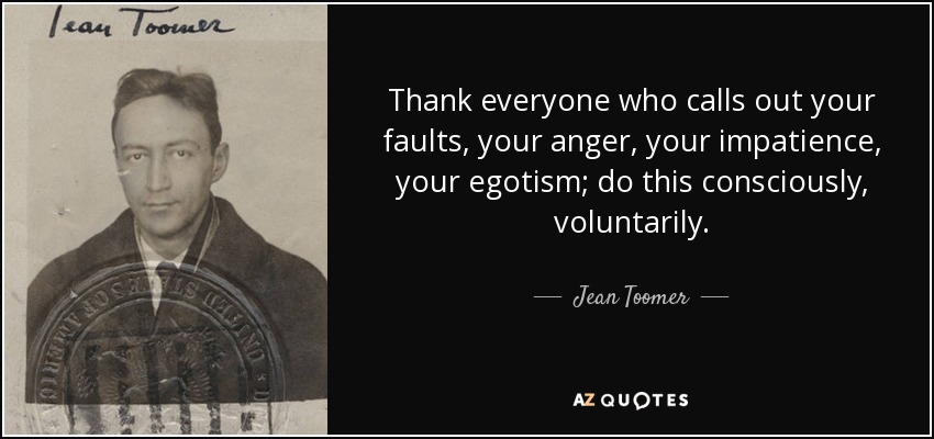 Thank everyone who calls out your faults, your anger, your impatience, your egotism; do this consciously, voluntarily. - Jean Toomer