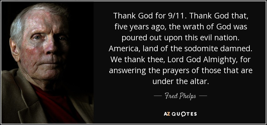 Thank God for 9/11. Thank God that, five years ago, the wrath of God was poured out upon this evil nation. America, land of the sodomite damned. We thank thee, Lord God Almighty, for answering the prayers of those that are under the altar. - Fred Phelps