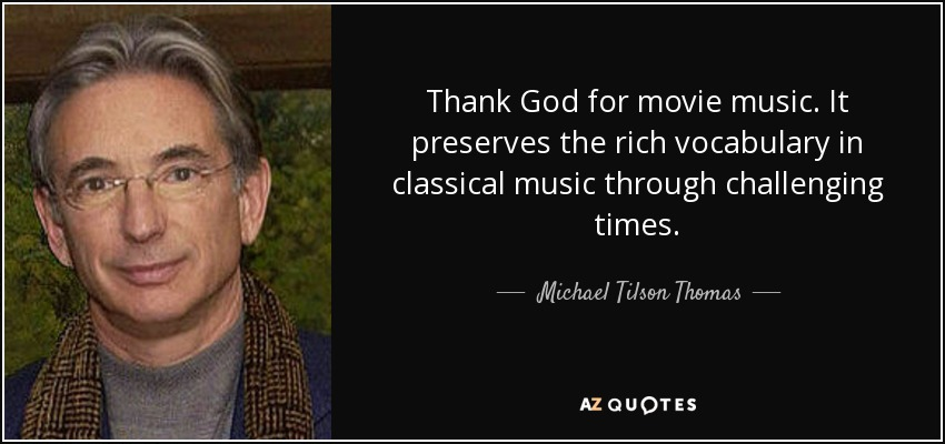 Thank God for movie music. It preserves the rich vocabulary in classical music through challenging times. - Michael Tilson Thomas