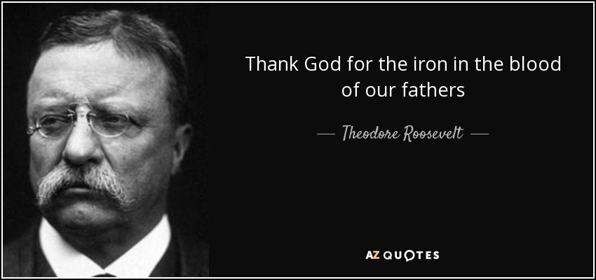 Thank God for the iron in the blood of our fathers - Theodore Roosevelt
