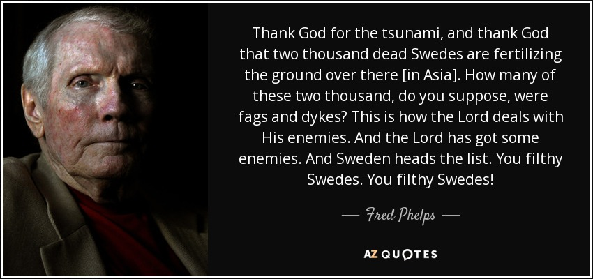 Thank God for the tsunami, and thank God that two thousand dead Swedes are fertilizing the ground over there [in Asia]. How many of these two thousand, do you suppose, were fags and dykes? This is how the Lord deals with His enemies. And the Lord has got some enemies. And Sweden heads the list. You filthy Swedes. You filthy Swedes! - Fred Phelps