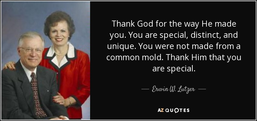 Thank God for the way He made you. You are special, distinct, and unique. You were not made from a common mold. Thank Him that you are special. - Erwin W. Lutzer