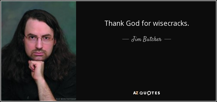 Thank God for wisecracks. - Jim Butcher
