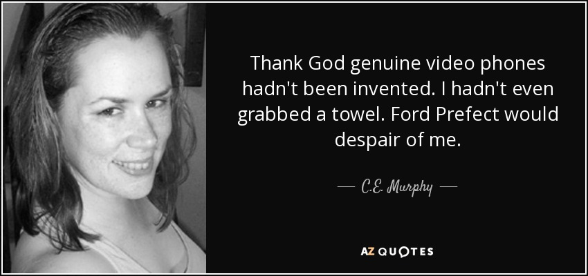 Thank God genuine video phones hadn't been invented. I hadn't even grabbed a towel. Ford Prefect would despair of me. - C.E. Murphy