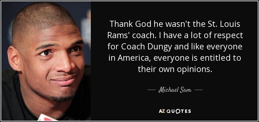 Thank God he wasn't the St. Louis Rams' coach. I have a lot of respect for Coach Dungy and like everyone in America, everyone is entitled to their own opinions. - Michael Sam
