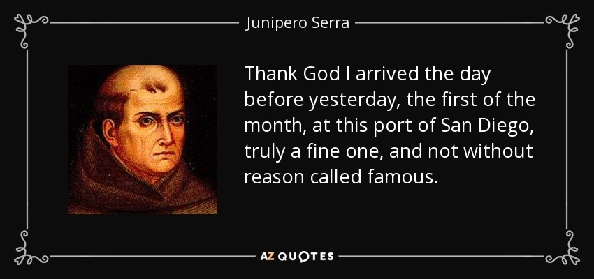 Thank God I arrived the day before yesterday, the first of the month, at this port of San Diego, truly a fine one, and not without reason called famous. - Junipero Serra