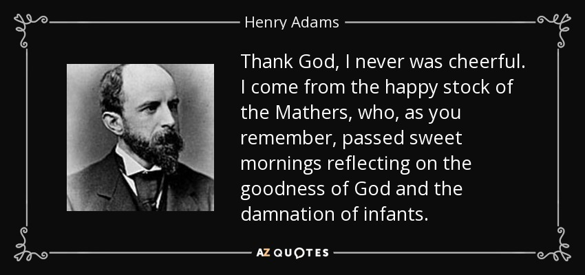 Thank God, I never was cheerful. I come from the happy stock of the Mathers, who, as you remember, passed sweet mornings reflecting on the goodness of God and the damnation of infants. - Henry Adams