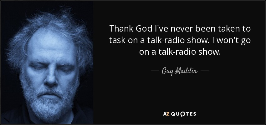 Thank God I've never been taken to task on a talk-radio show. I won't go on a talk-radio show. - Guy Maddin