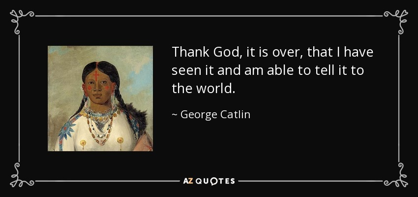 Thank God, it is over, that I have seen it and am able to tell it to the world. - George Catlin