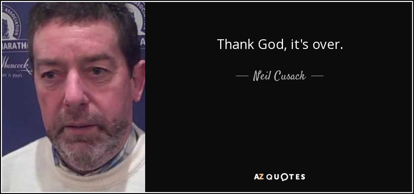 Thank God, it's over. - Neil Cusack