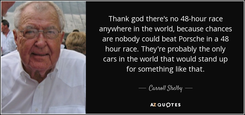 Thank god there's no 48-hour race anywhere in the world, because chances are nobody could beat Porsche in a 48 hour race. They're probably the only cars in the world that would stand up for something like that. - Carroll Shelby