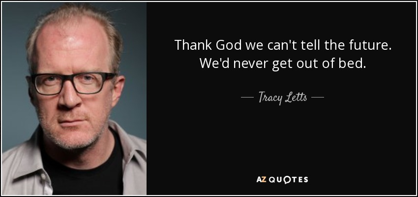Thank God we can't tell the future. We'd never get out of bed. - Tracy Letts