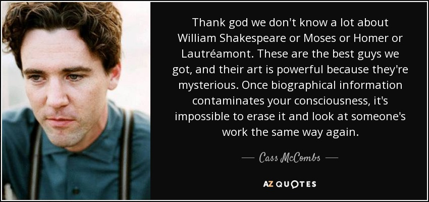 Thank god we don't know a lot about William Shakespeare or Moses or Homer or Lautréamont. These are the best guys we got, and their art is powerful because they're mysterious. Once biographical information contaminates your consciousness, it's impossible to erase it and look at someone's work the same way again. - Cass McCombs