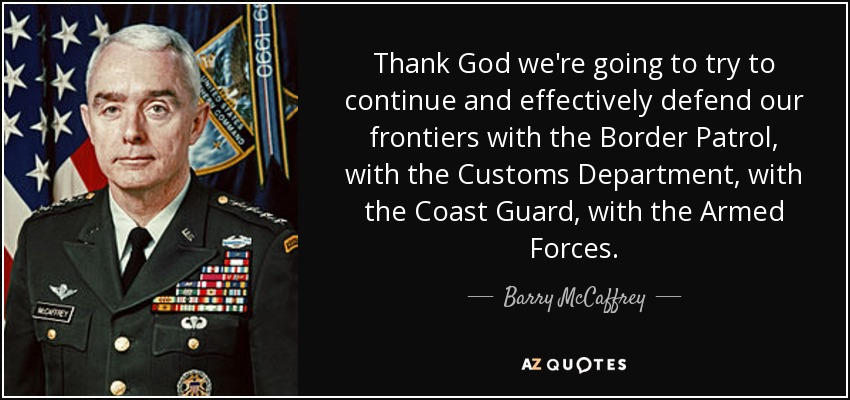 Thank God we're going to try to continue and effectively defend our frontiers with the Border Patrol, with the Customs Department, with the Coast Guard, with the Armed Forces. - Barry McCaffrey