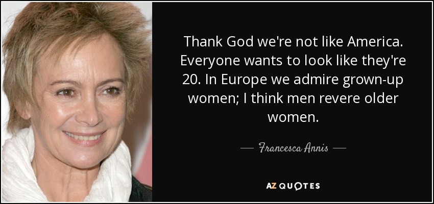 Thank God we're not like America. Everyone wants to look like they're 20. In Europe we admire grown-up women; I think men revere older women. - Francesca Annis