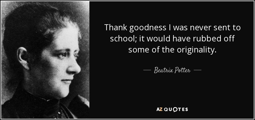 Thank goodness I was never sent to school; it would have rubbed off some of the originality. - Beatrix Potter