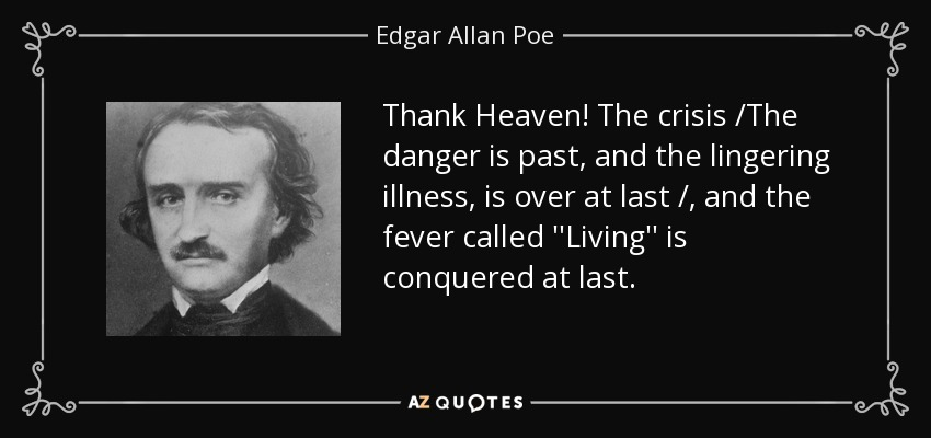 Thank Heaven! The crisis /The danger is past, and the lingering illness, is over at last /, and the fever called ''Living'' is conquered at last. - Edgar Allan Poe